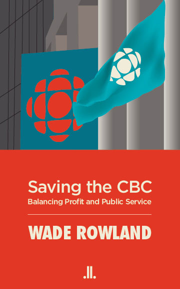 Saving CBC book Wade Rowland Canadian Broadcasting Corporation public broadcasting television news