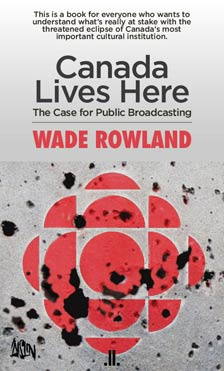 Canada Lives Here – The Case for Public Broadcasting by Wade Rowland