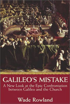 Galileo's Mistake - A New Look at the Epic Confrontation between Galileo and the Church by Wade Rowland